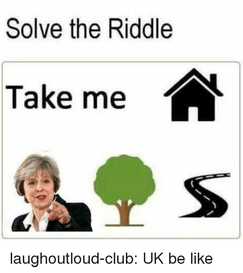 Riddle: Solve the Riddle  Take me laughoutloud-club:  UK be like