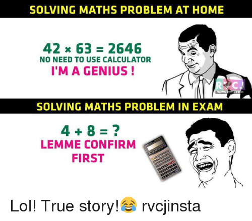 Memes, Genius, and 🤖: SOLVING MATHS PROBLEM AT HOME  42 x 63 2646  NO NEED TO USE CALCULATOR  I'M A GENIUS  WWW.  SOLVING MATHS PROBLEM IN EXAM  LEMME CONFIRM  FIRST  CO Lol! True story!😂 rvcjinsta