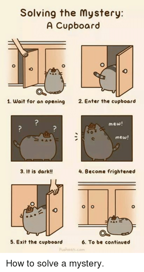 Dank, 🤖, and Pusheen: Solving the mystery:  A Cupboard  1. wait for an opening  2. Enter the cupboard  mew!  mew!  3. It is dark!!  4. Become frightened  O O  6. To be continued  5. Exit the cupboard  pusheen, com How to solve a mystery.