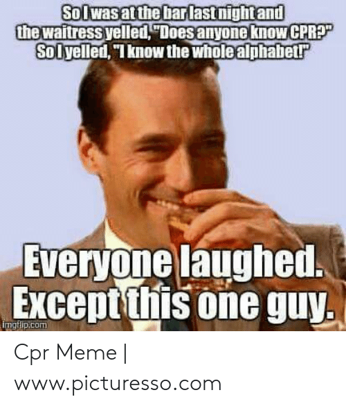 "Cpr Meme: Solwasatthe barlastnightand  the waitressyelled, Doesanyone know CPRP""  Solyelled, ""know the wholealphabet  Everyone laughed  Exceptthis one guy,  ngtlip.com Cpr Meme 