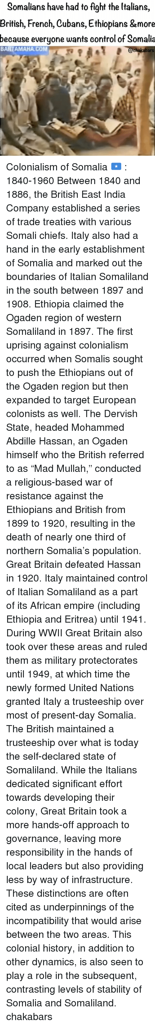 "Ethiopians: Somalians have had to fight the Italians  British, French, Cubans, Ethiopians &more  because everyone wants control of Somalia  BARTAMAHA, COM  chakabars Colonialism of Somalia 🇸🇴 : 1840-1960 Between 1840 and 1886, the British East India Company established a series of trade treaties with various Somali chiefs. Italy also had a hand in the early establishment of Somalia and marked out the boundaries of Italian Somaliland in the south between 1897 and 1908. Ethiopia claimed the Ogaden region of western Somaliland in 1897. The first uprising against colonialism occurred when Somalis sought to push the Ethiopians out of the Ogaden region but then expanded to target European colonists as well. The Dervish State, headed Mohammed Abdille Hassan, an Ogaden himself who the British referred to as ""Mad Mullah,"" conducted a religious-based war of resistance against the Ethiopians and British from 1899 to 1920, resulting in the death of nearly one third of northern Somalia's population. Great Britain defeated Hassan in 1920. Italy maintained control of Italian Somaliland as a part of its African empire (including Ethiopia and Eritrea) until 1941. During WWII Great Britain also took over these areas and ruled them as military protectorates until 1949, at which time the newly formed United Nations granted Italy a trusteeship over most of present-day Somalia. The British maintained a trusteeship over what is today the self-declared state of Somaliland. While the Italians dedicated significant effort towards developing their colony, Great Britain took a more hands-off approach to governance, leaving more responsibility in the hands of local leaders but also providing less by way of infrastructure. These distinctions are often cited as underpinnings of the incompatibility that would arise between the two areas. This colonial history, in addition to other dynamics, is also seen to play a role in the subsequent, contrasting levels of stability of Somalia and Somaliland. chakabars"