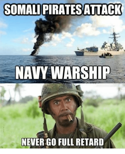 meme: SOMALIPIRATESATTACK  NAVY WARSHIP  Memes com  NEVER GO FULL RETARD