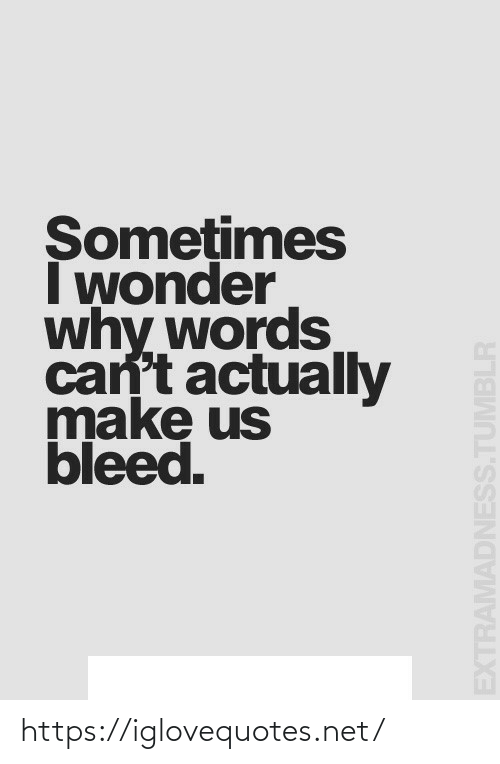 bleed: Somețimes  I wonder  why words  can't actually  make us  bleed.  EXTRAMADNESS.TUMBLR https://iglovequotes.net/