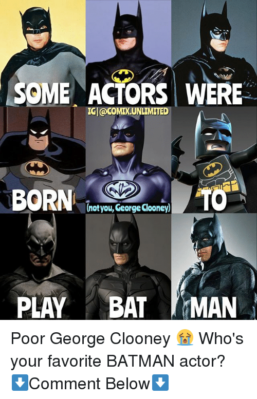 Batman, Memes, and George Clooney: SOME ACTORS WERE  IGl@coMIXUNLIMITED  (notyou, George Clooney)  PLAY BAT MAN Poor George Clooney 😭 Who's your favorite BATMAN actor? ⬇️Comment Below⬇️
