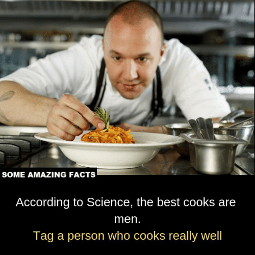amazing facts: SOME AMAZING FACTS  According to Science, the best cooks are  men.  Tag a person who cooks really well