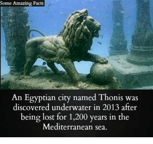 Bailey Jay, Facts, and Memes: Some Amazing Facts  An Egyptian city named Thonis was  discovered underwater in 2013 after  being lost for 1,200 years in the  Mediterranean sea