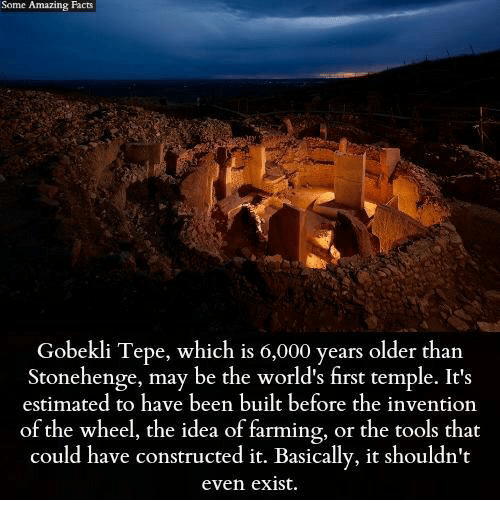 amazing facts: Some Amazing Facts  Gobekli Tepe, which is 0,000 years older than  Stonehenge, may be the world's first temple. It's  estimated to have been built before the invention  of the wheel, the idea of farming, or the tools that  could have constructed it. Basically, it shouldn't  even exist.