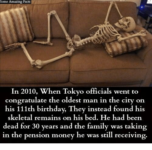 Birthday, Facts, and Family: Some Amazing Facts  In 2010, When Tokyo officials went to  congratulate the oldest man in the city on  his 111th birthday, They instead found his  skeletal remains on his bed. He had been  dead for 30 years and the family was taking  in the pension money he was still receiving.