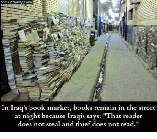 """amazing facts: Some Amazing Facts  In Iraq's book market, books remain in the street  at night because Iraqis says:  """"That reader  does not steal and thief does not read.  t steal and thief does not read"""