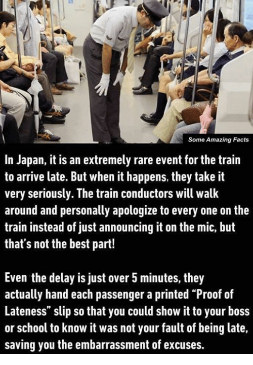 """train conductor: Some Amazing Facts  In Japan, it is an extremely rare event for the train  to arrive late. But when it happens, they take it  very seriously. The train conductors will walk  around and personally apologize to every one on the  train instead of just announcing it on the mic, but  that's not the best part!  Even the delay is just over 5 minutes, they  actually hand each passenger a printed """"Proof of  Lateness"""" slip so that you could show it to your boss  or school to know it was not your fault of being late,  saving you the embarrassment of excuses."""