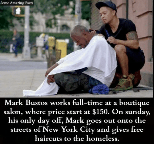 Facts, Homeless, and Memes: Some Amazing Facts  Mark Bustos works full-time at a boutique  salon, where price start at $150. On sunday,  his only day off, Mark goes out onto the  streets of New York City and gives free  haircuts to the homeless.
