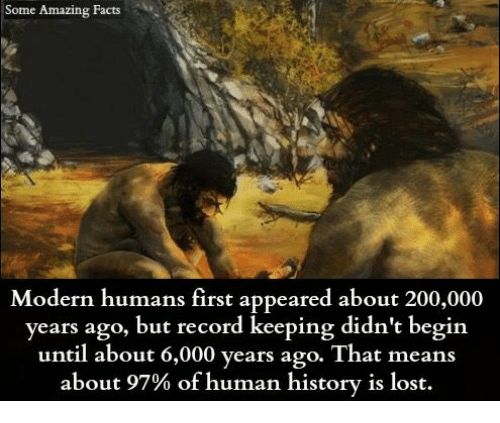 amazing facts: Some Amazing Facts  Modern humans first appeared about 200,000  years ago, but record keeping didn't begin  until about 6,000 years ago. That means  about 97% of human history is lost.
