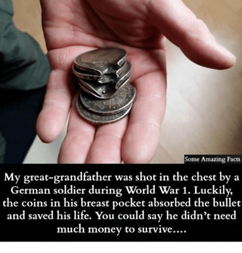 amazing facts: Some Amazing Facts  My great-grandfather was shot in the chest by a  German soldier during World War 1. Luckily,  the coins in his breast pocket absorbed the bullet  and saved his life. You could say he didn't need  much money to survive.…