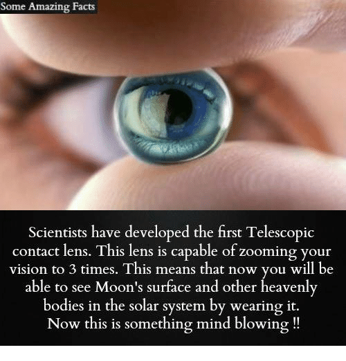 Bodies , Facts, and Memes: Some Amazing Facts  Scientists have developed the first Telescopic  contact This capable of zooming your  vision to 3 times. This means that now you will be  able to see Moon's surface and other heavenly  bodies in the solar system by wearing it.  Now this is something mind blowing