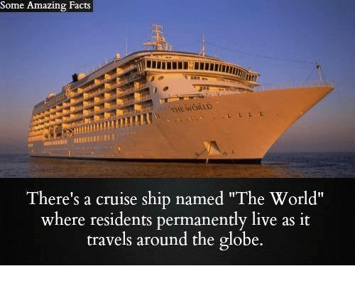 """Facts, Memes, and Cruise: Some Amazing Facts  There's a cruise ship named """"The World""""  where residents permanently live as it  travels around the globe."""