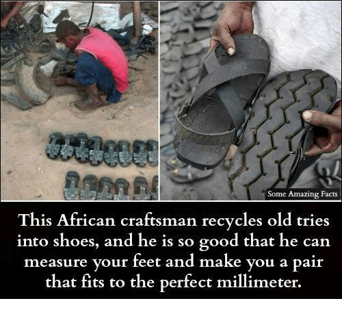 amazing facts: Some Amazing Facts  This African craftsman recycles old tries  into shoes, and he is so good that he can  measure your feet and make you a pair  that fits to the perfect millimeter.