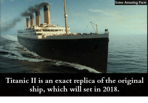 amazing facts: Some Amazing Facts  Titanic II is an exact replica of the original  ship, which will set in 2018.