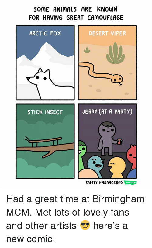 mcm: SOME ANIMALS ARE KNOWN  FOR HAVING GREAT CAMOUFLAGE  ARCTIC FOX  DESERT VIPER  STICK INSECT  JERRY (AT A PARTY)  SAFELY ENDANGERED WEBTOON Had a great time at Birmingham MCM. Met lots of lovely fans and other artists 😎 here's a new comic!