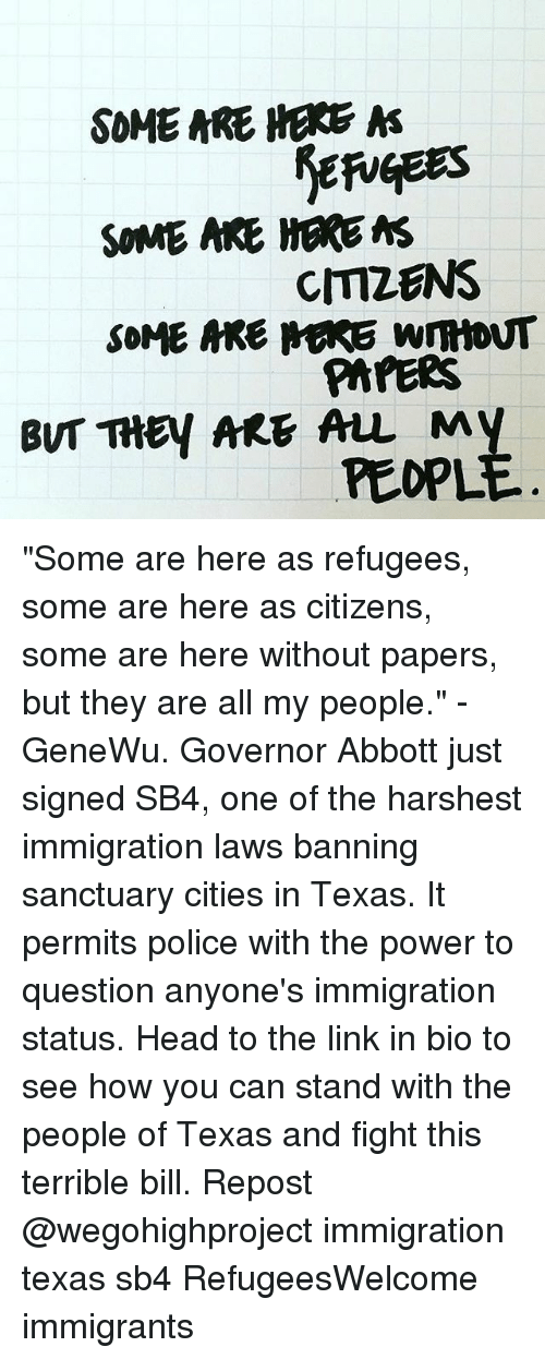 "mre: SOME ARE HERE  A  SOME ARE HERE MS  CMZENS  SOME MRE MARE WmtoNT  PAPERS  BUT THEY ARE ALL My  PEOPL ""Some are here as refugees, some are here as citizens, some are here without papers, but they are all my people."" - GeneWu. Governor Abbott just signed SB4, one of the harshest immigration laws banning sanctuary cities in Texas. It permits police with the power to question anyone's immigration status. Head to the link in bio to see how you can stand with the people of Texas and fight this terrible bill. Repost @wegohighproject immigration texas sb4 RefugeesWelcome immigrants"