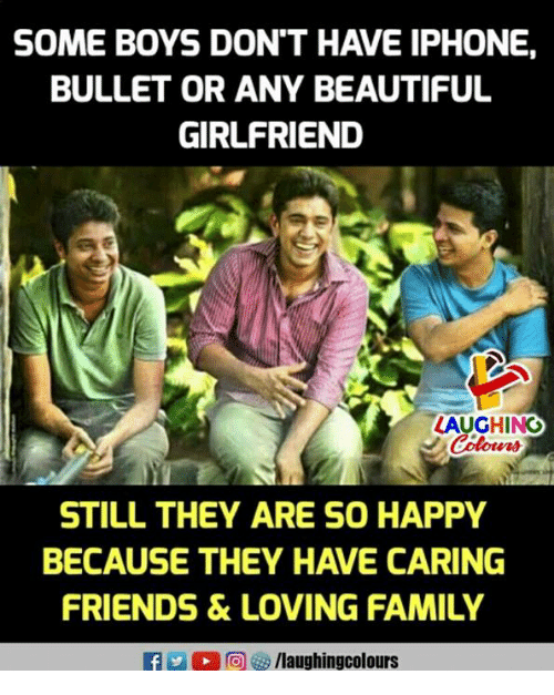 Beautiful, Family, and Friends: SOME BOYS DON'T HAVE IPHONE,  BULLET OR ANY BEAUTIFUL  GIRLFRIEND  AUGHING  STILL THEY ARE SO HAPPY  BECAUSE THEY HAVE CARING  FRIENDS &LOVING FAMILY  f/laughingcolours