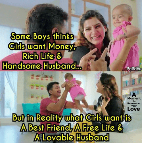 Your: Some Boys thinks  Some Boys thinks  Girls want Money  Rich Life &  Handsome Husband.  andsome Husband  PaRdHu  Moment  To  Remember  Your  Love  But in Reality what Girls want is  A Best Friend,A Free Life  A Lovable Husband  A LOVable Husband