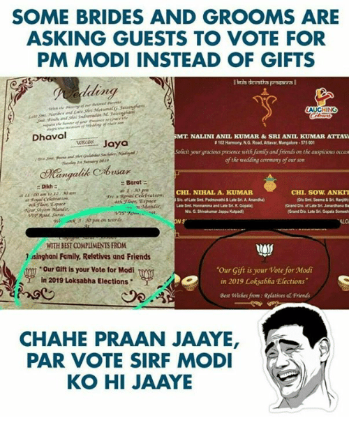 "Elections: SOME BRIDES AND GROOMS ARE  ASKING GUESTS TO VOTE FOR  PM MODI INSTEAD OF GIFTS  ding  LA  Dhaval  MT. NALI  NI ANIL KUMAR &  SRI ANIL KUMAR ATTAVA  evecs Jaya  #I02 Harmony, N G. Road, Attrar, Mangalore . S75 001  Soficit your gracious presence with family and friends on the auspicious occass  ofthe wedding ceremony of our som  esax  Dikh  1E:00 am tJ2530 am  Barat  E: 30  yre.a RPal Celebration  CHI.NIHAL A. KUMAF  S/o. of Late Smt Padmavathi&Late Sri. A. Anandha)  ate St Honnanma and Late Sri. K. Gopala  CHI. SOW ANKIT  Grand Dlo of Late Sri. Janandhana Ba  Grand Dio. Late 3rt Gopala Somesh  Na G. Shivakumar Jappu Kutpad  hr Sunat  N S  ALO  WITH BEST COMPLIMENTS FROM  )aǐnghani Family, Reletives and Friends  Our Gift is your Vote for Modi  in 2019 Loksabha Elections  gy  Our Gift is your Vote for Modi  in 2019 Loksabha Elections""  Best Wishes from:Relatives & Friends  CHAHE PRAAN JAAYE  PAR VOTE SIRF MODI  KO HI JAAYE"