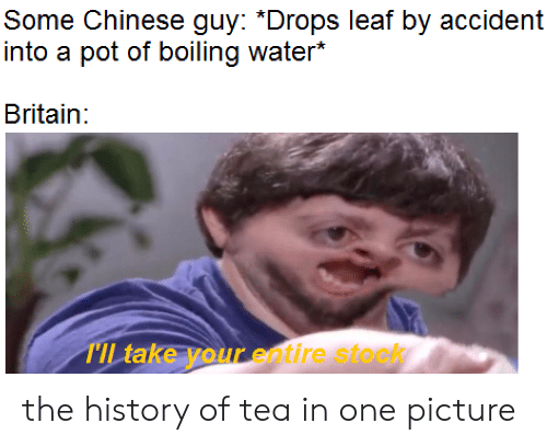boiling: Some Chinese guy: *Drops leaf by accident  into a pot of boiling water*  Britain:  TIL take your entire stock the history of tea in one picture