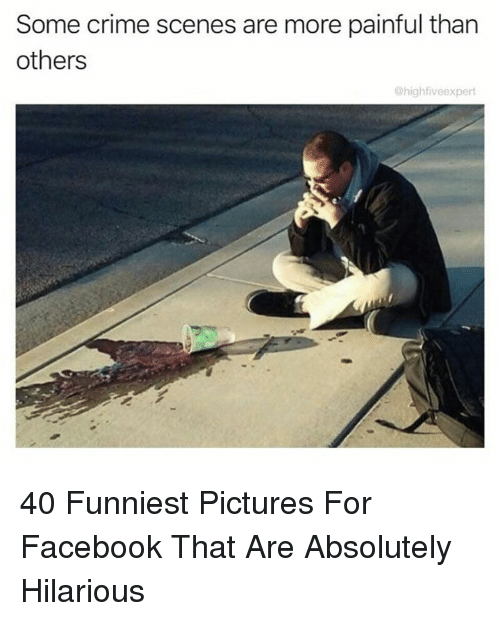 Pictures For: Some crime scenes are more painful than  others  @highfiveexpert 40 Funniest Pictures For Facebook That Are Absolutely Hilarious