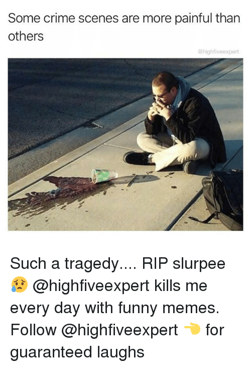 Crime, Funny, and Memes: Some crime scenes are more painful than  others  @highfiveexpert Such a tragedy.... RIP slurpee 😥 @highfiveexpert kills me every day with funny memes. Follow @highfiveexpert 👈 for guaranteed laughs
