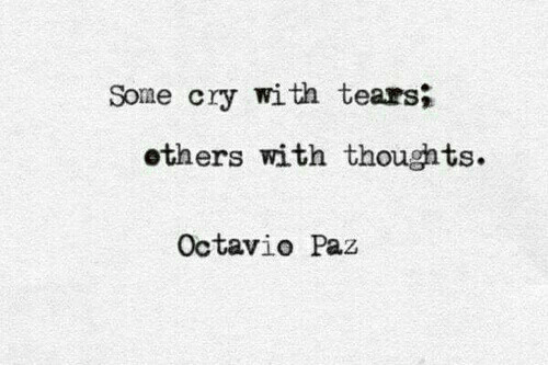 Paz: Some cry with tears;  others with thoughts.  Octavio Paz
