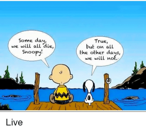 Snoopy: Some day,  we will all die,  Snoopy!  True,  but on all  the other days,  we will not.  Live