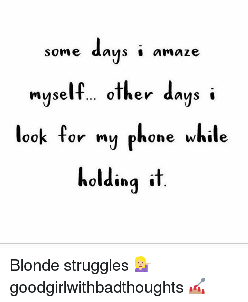 Memes, Phone, and Muse: some days ' amaze  nyself.. other days i  muse  myselt...olher days'  look for my phone while  holding t Blonde struggles 💁🏼 goodgirlwithbadthoughts 💅🏽