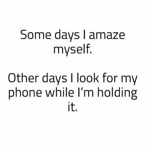 Memes, Phone, and 🤖: Some days I amaze  myself  Other days I look for my  phone while I'm holding