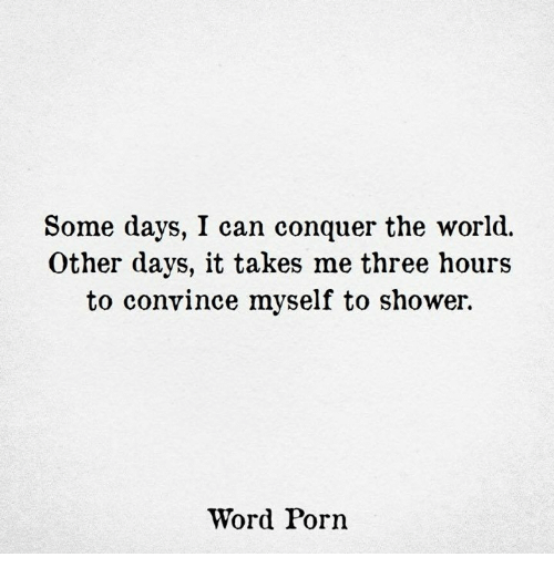 Shower, Porn, and Word: Some days, I can conquer the world.  Other days, it takes me three hours  to convince myself to shower.  Word Porn