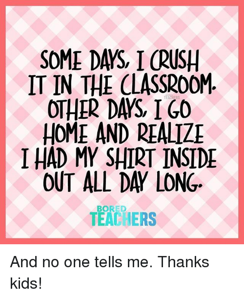 in the classroom: SOME DAYS, I CRUSH  IT IN THE CLASSROOM  OTHER DAYS IGO  HOME AND REALIZ  I HAD MY SHIRT INSIDE  OUT ALL DAY LONG  TEACHERS  BORED And no one tells me. Thanks kids!