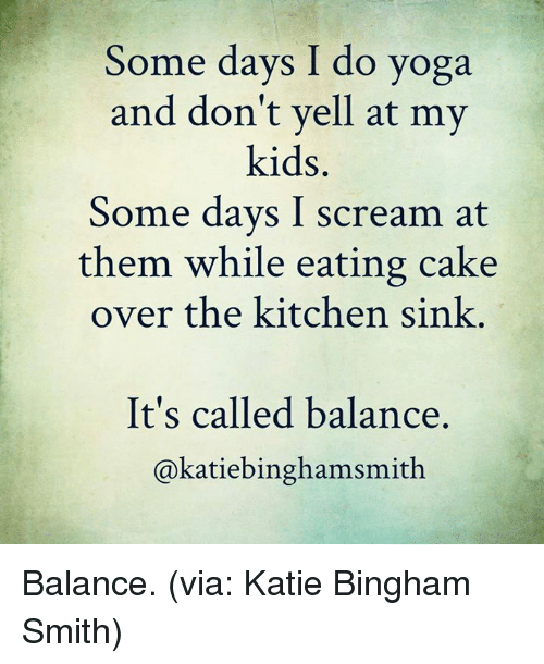 kitchen sink: Some days I do yoga  and don't yell at my  kids  Some days I scream at  them while eating cake  over the kitchen sink  It's called balance.  akatiebinghamsmith Balance. (via: Katie Bingham Smith)