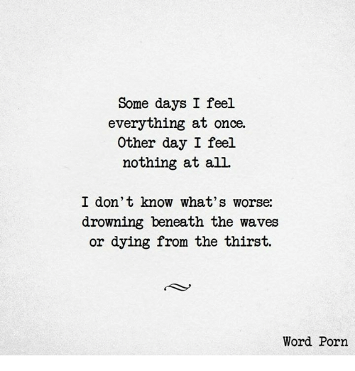 Waves, Porn, and Word: Some days I feel  everything at once.  Other day I feel  nothing at all  I don't know what's worse:  drowning beneath the waves  or dying from the thirst.  Word Porn