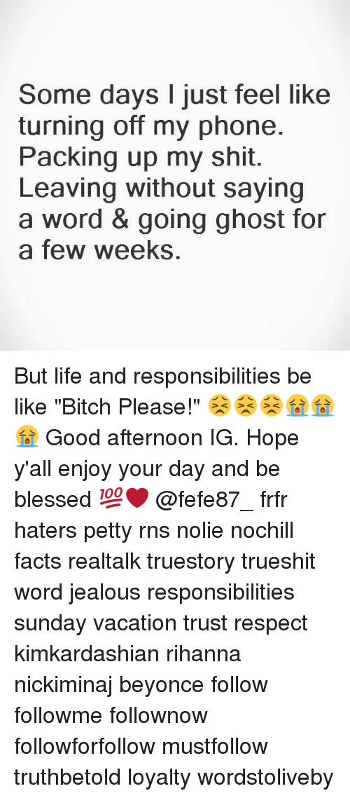 """Be Like, Beyonce, and Bitch: Some days I just feel like  turning off my phone.  Packing up my shit.  Leaving without saying  a word & going ghost for  a few weeks, But life and responsibilities be like """"Bitch Please!"""" 😣😣😣😭😭😭 Good afternoon IG. Hope y'all enjoy your day and be blessed 💯❤ @fefe87_ frfr haters petty rns nolie nochill facts realtalk truestory trueshit word jealous responsibilities sunday vacation trust respect kimkardashian rihanna nickiminaj beyonce follow followme follownow followforfollow mustfollow truthbetold loyalty wordstoliveby"""