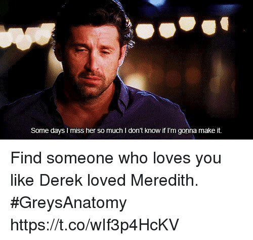 Memes, 🤖, and Her: Some days I miss her so much I don't know if I'm gonna make it. Find someone who loves you like Derek loved Meredith. #GreysAnatomy https://t.co/wIf3p4HcKV