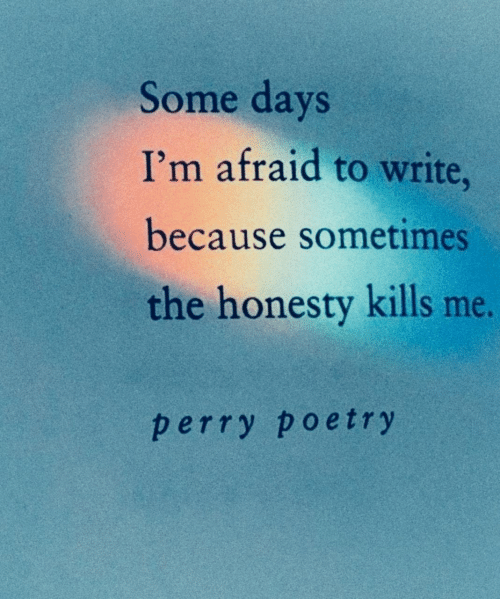 Some Days: Some days  I'm afraid to write,  because sometimes  the honesty kills me.  perry poetry