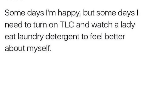 Laundry, Memes, and Happy: Some days I'm happy, but some days l  ome days i'm ha  need to turn on TLC and watch a lady  eat laundry detergent to feel better  about myself.