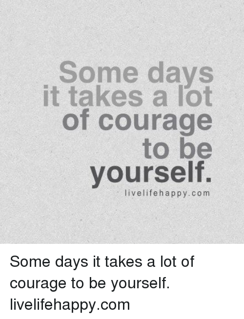 Life: Some days  It takes a lot  of courage  to be  yourself.  live life happy. com Some days it takes a lot of courage to be yourself. livelifehappy.com