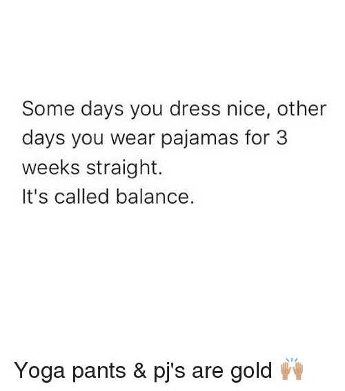 Yoga Pants: Some days you dress nice, other  days you wear pajamas for 3  weeks straight.  It's called balance. Yoga pants & pj's are gold 🙌🏽