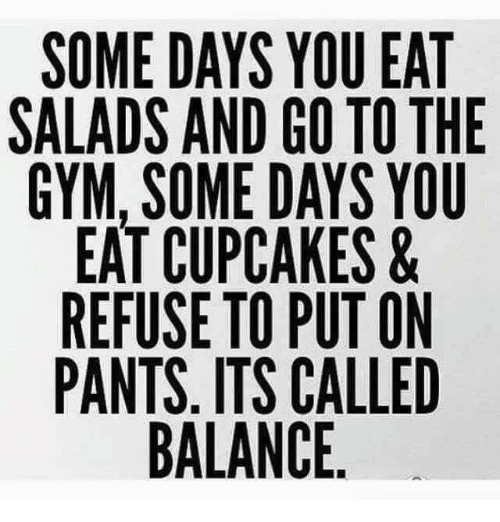Eating Salad: SOME DAYS YOU EAT  SALADS AND GO TO THE  GYM, SOME DAYS YOU  EAT CUPCAKES &  REFUSE TO PUT ON  PANTS. ITS CALLED  BALANCE
