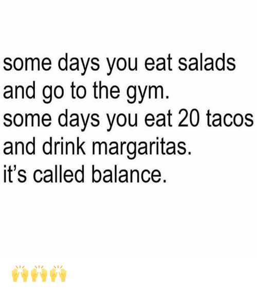 Eating Salad: some days you eat salads  and go to the gym  some days you eat 20 tacos  and drink margaritas.  it's called balance. 🙌🙌🙌