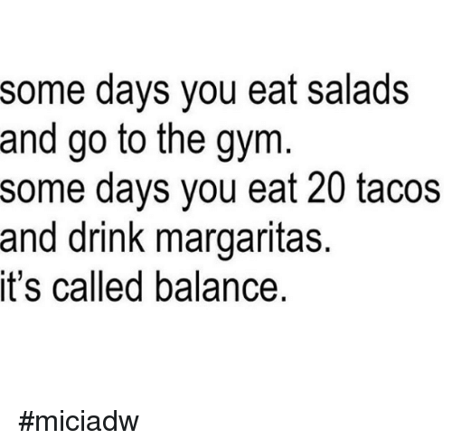 Eating Salad: some days you eat salads  and go to the gym  some days you eat 20 tacos  and drink margaritas.  it's called balance. #miciadw