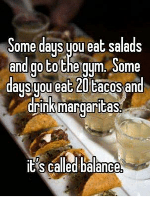Eating Salad: Some days you eat salads  and go to the gym Some  daysypu eat 20 cacos an  drink margaritas  IES called balance