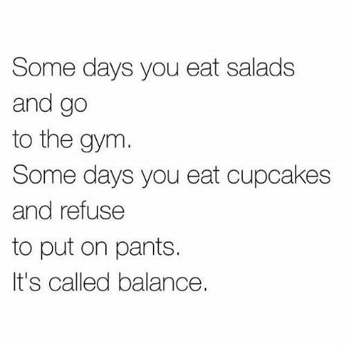Cupcakes: Some days you eat salads  and go  to the gym  Some days you eat cupcakes  and refuse  to put on pants.  It's called balance.
