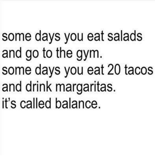 Eating Salad: some days you eat salads  and go to the gym.  some days you eat 20 tacos  and drink margaritas.  it's called balance