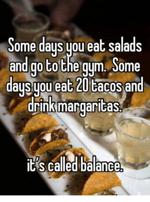 Eating Salad: Some days you eat salads  and go to  the gym. Some  auSuou ea  and  drink margaritas  its called balance